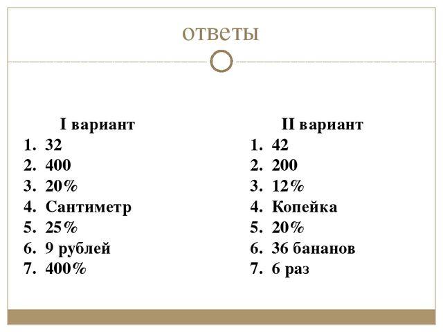 ответы I вариант 1. 32 2. 400 3. 20% 4. Сантиметр 5. 25% 6. 9 рублей 7. 400%...