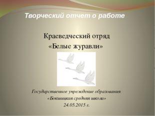 Творческий отчет о работе Краеведческий отряд «Белые журавли» Государственное