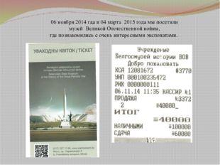 06 ноября 2014 гда и 04 марта 2015 года мы посетили музей Великой Отечественн