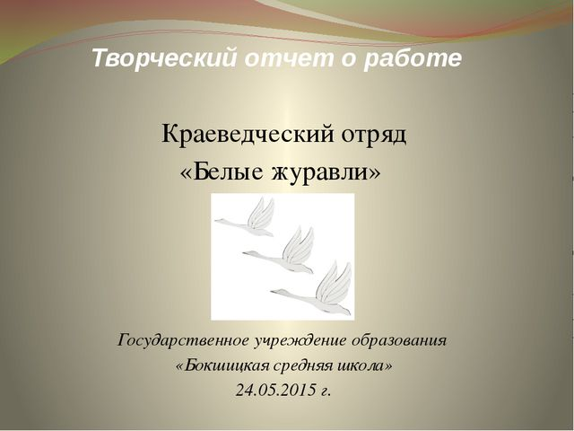 Творческий отчет о работе Краеведческий отряд «Белые журавли» Государственное...