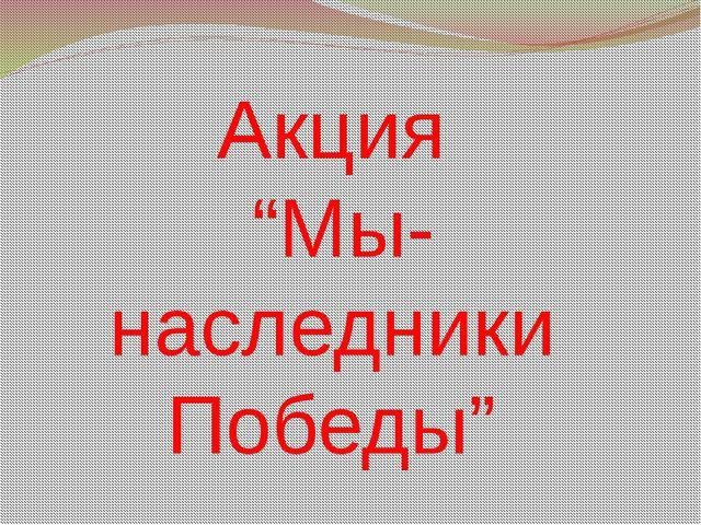 """Акция """"Мы- наследники Победы"""""""