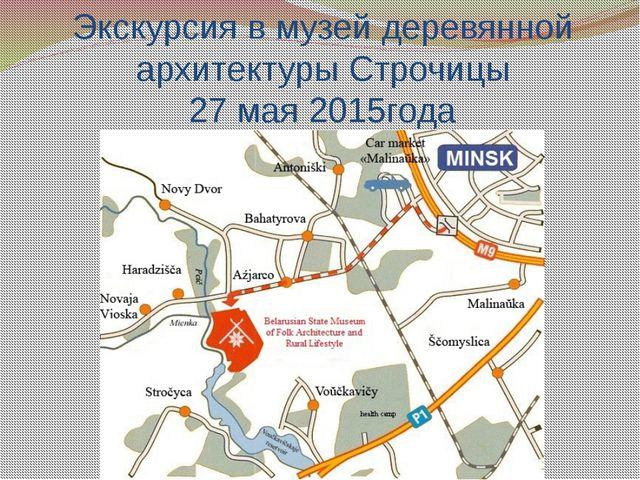 Экскурсия в музей деревянной архитектуры Строчицы 27 мая 2015года