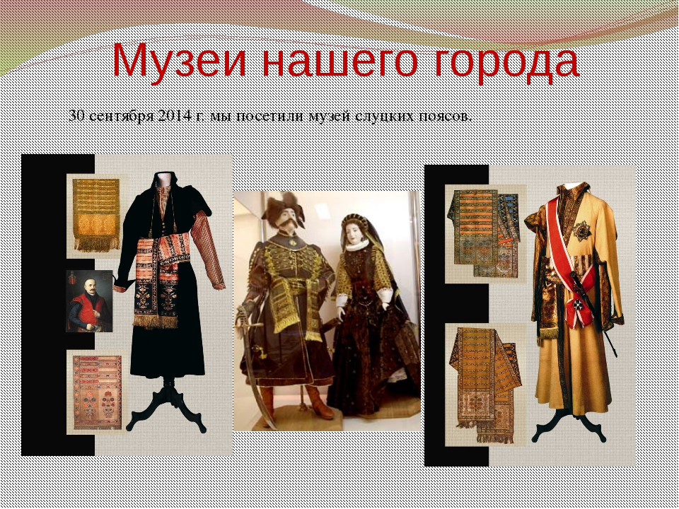 Музеи нашего города 30 сентября 2014 г. мы посетили музей слуцких поясов.