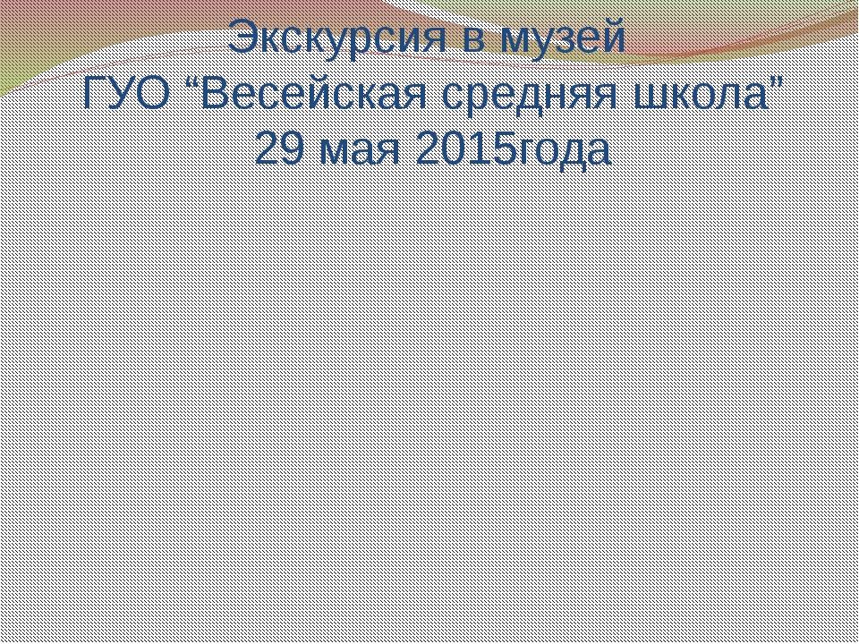 """Экскурсия в музей ГУО """"Весейская средняя школа"""" 29 мая 2015года"""