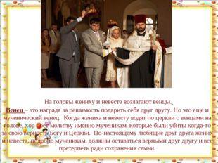 На головы жениху и невесте возлагают венцы. Венец– это награда за решимость