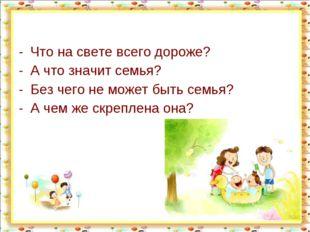 Что на свете всего дороже? А что значит семья? Без чего не может быть семья?