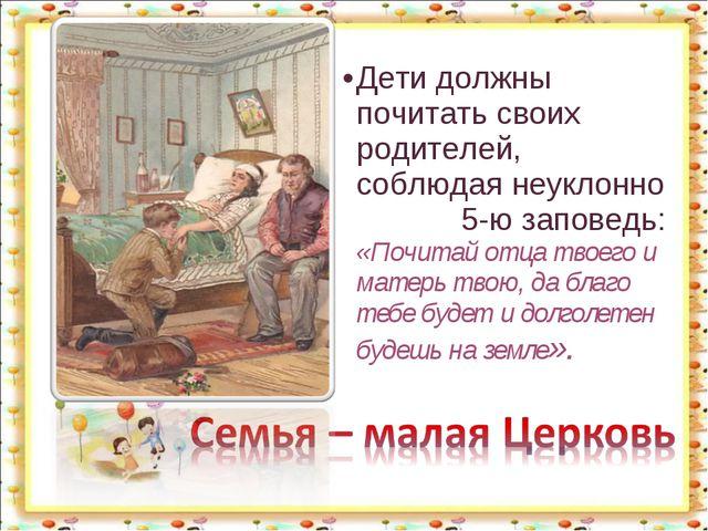 Дети должны почитать своих родителей, соблюдая неуклонно 5-ю заповедь: «Почит...