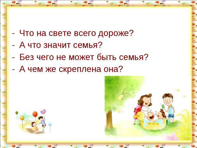 Что на свете всего дороже? А что значит семья? Без чего не может быть семья?...