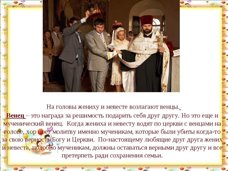 На головы жениху и невесте возлагают венцы. Венец– это награда за решимость...