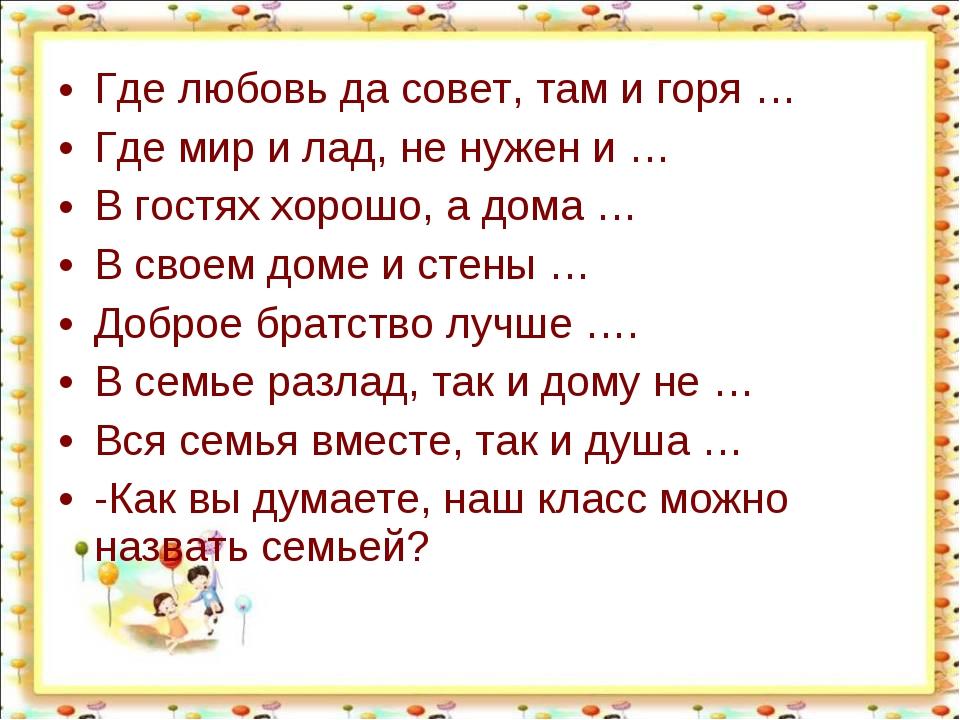 Где любовь да совет, там и горя … Где мир и лад, не нужен и … В гостях хорошо...