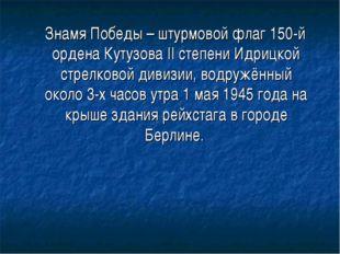 Знамя Победы – штурмовой флаг 150-й ордена Кутузова II степени Идрицкой стре
