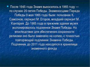 После 1945 года Знамя выносилось в1965 году — по случаю 20-летия Победы. Зна