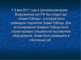 8 мая2011 года в Центральном музее Вооруженных сил РФ был открыт зал «Знамя