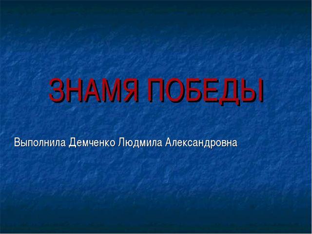 ЗНАМЯ ПОБЕДЫ Выполнила Демченко Людмила Александровна