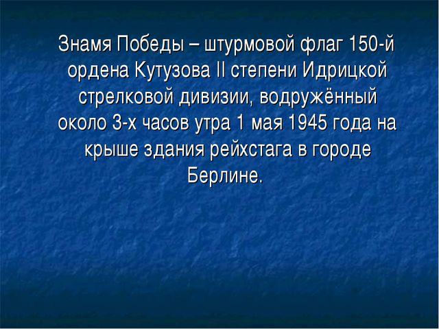 Знамя Победы – штурмовой флаг 150-й ордена Кутузова II степени Идрицкой стре...
