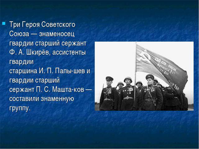 Три Героя Советского Союза— знаменосец гвардии старший сержант Ф.А.Шкирёв,...