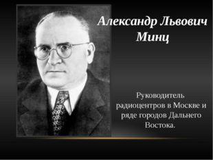 Александр Львович Минц Руководитель радиоцентров в Москве и ряде городов Даль