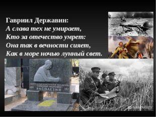 Гавриил Державин: А слава тех не умирает, Кто за отечество умрет: Она так в в