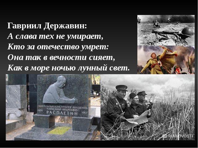 Гавриил Державин: А слава тех не умирает, Кто за отечество умрет: Она так в в...