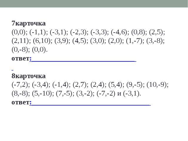 7карточка (0,0); (-1,1); (-3,1); (-2,3); (-3,3); (-4,6); (0,8); (2,5); (2,11)...