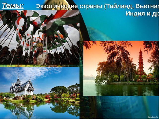 Экзотические страны (Тайланд, Вьетнам, Индия и др.) Темы: