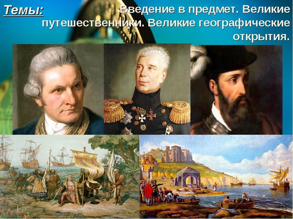 Темы: Введение в предмет. Великие путешественники. Великие географические отк...