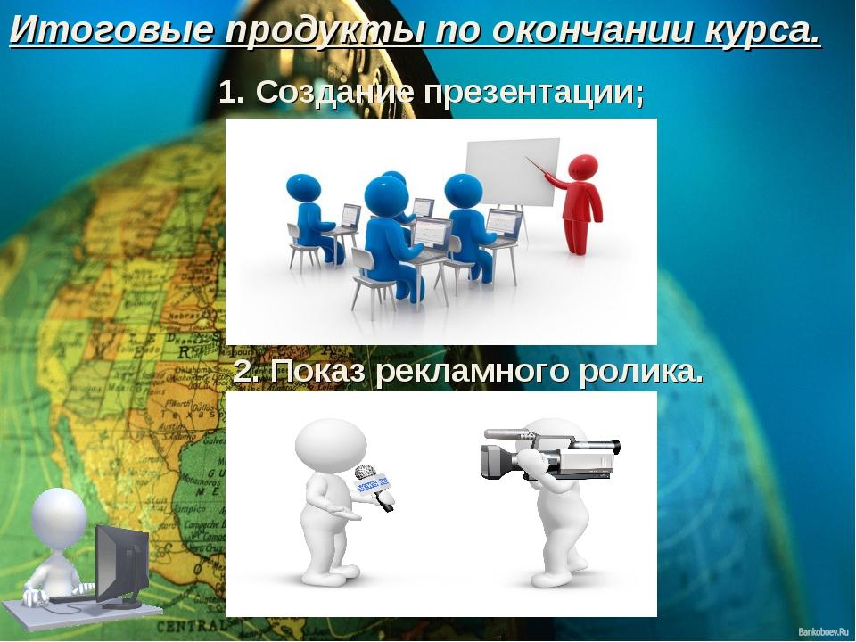 1. Создание презентации; 2. Показ рекламного ролика. Итоговые продукты по око...