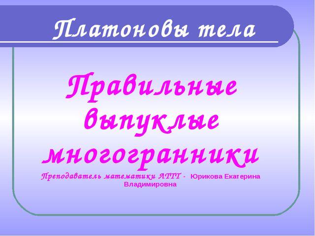 Правильные выпуклые многогранники Преподаватель математики ЛТТТ - Юрикова Ека...