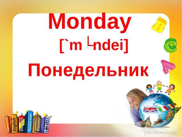 Monday Понедельник [`mʌndei]
