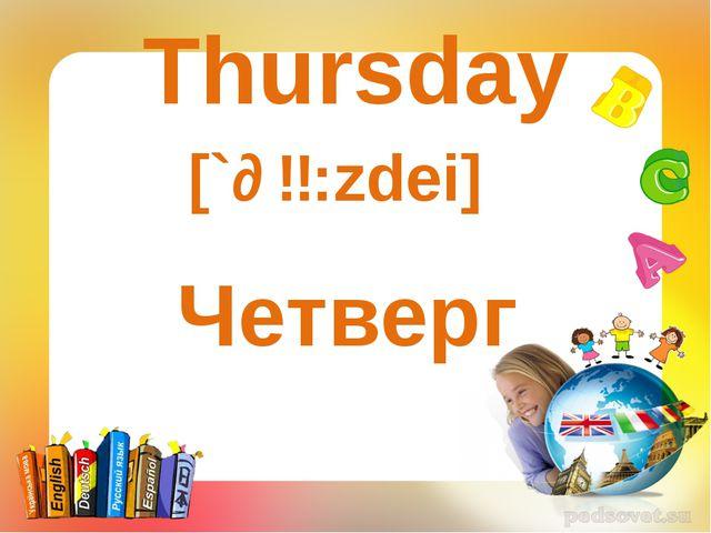 Thursday [`ɵɜ:zdei] Четверг