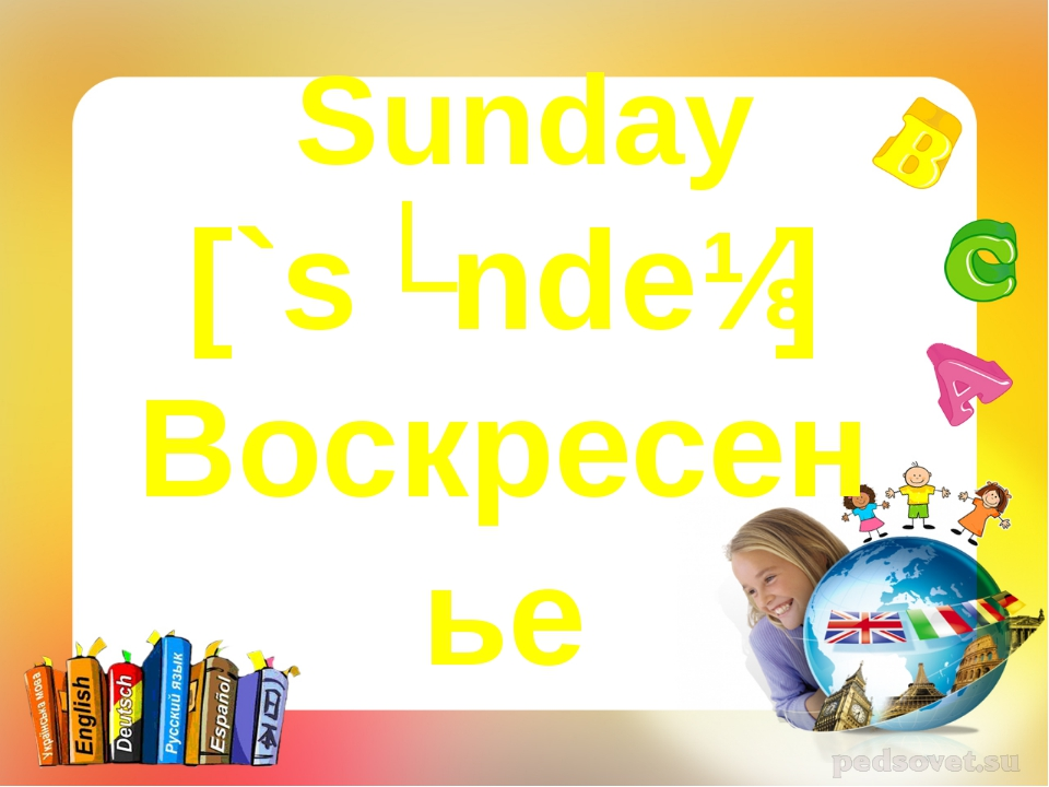 Sunday [`sʌndeɪ] Воскресенье