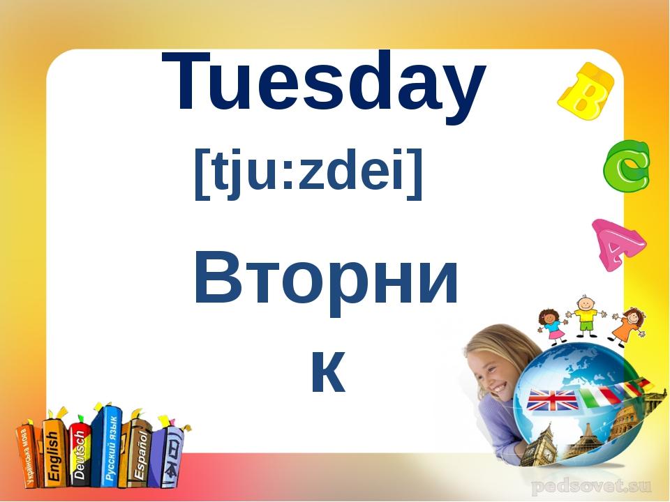 Tuesday [tju:zdei] Вторник