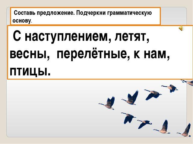 Составь предложение. Подчеркни грамматическую основу. С наступлением, летят,...
