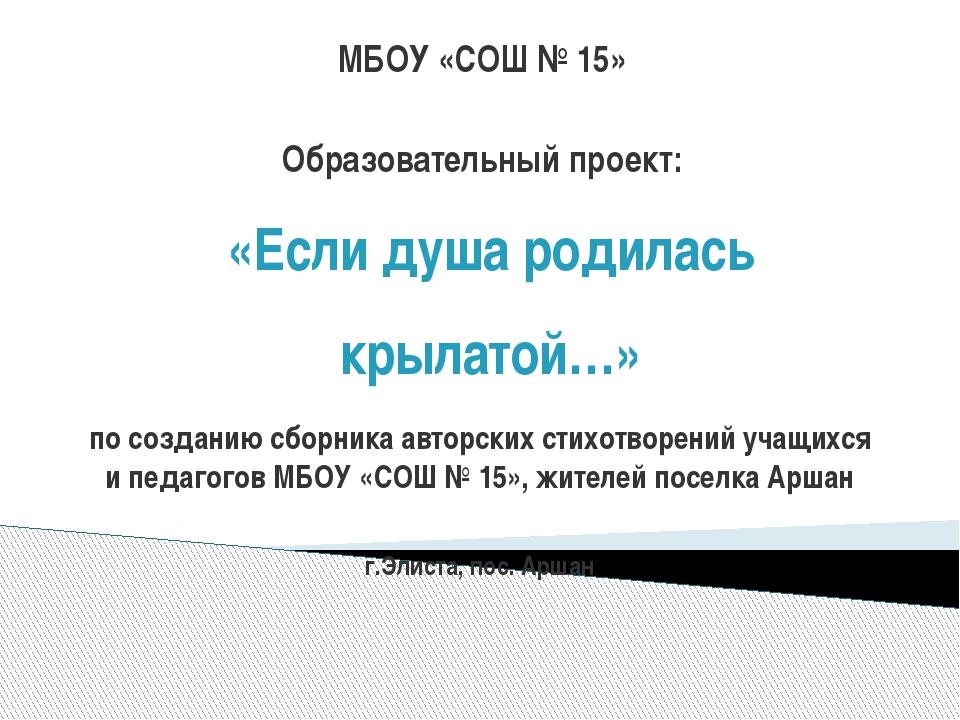 «Если душа родилась крылатой…» МБОУ «СОШ № 15» Образовательный проект: по соз...