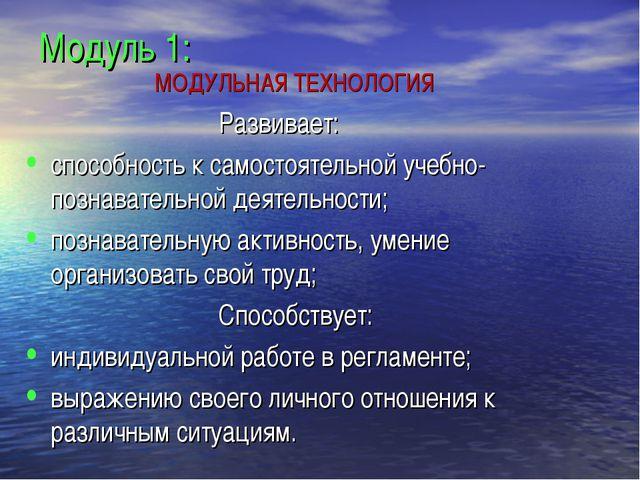 Модуль 1: МОДУЛЬНАЯ ТЕХНОЛОГИЯ Развивает: способность к самостоятельной...