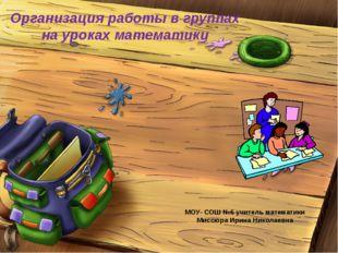 МОУ- СОШ №6 учитель математики Миссюра Ирина Николаевна Организация работы в