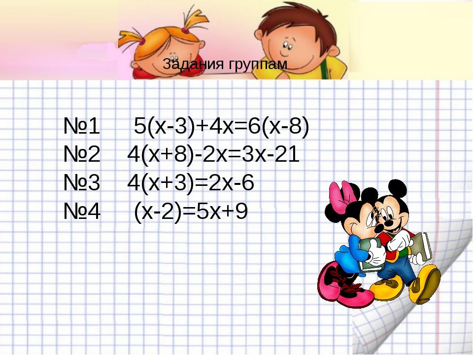 Задания группам №1 5(х-3)+4х=6(х-8) №2 4(х+8)-2х=3х-21 №3 4(х+3)=2...