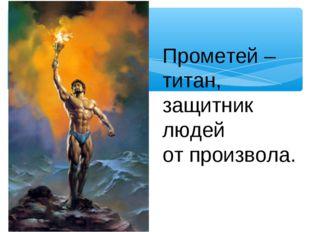 Прометей – титан, защитник людей от произвола.