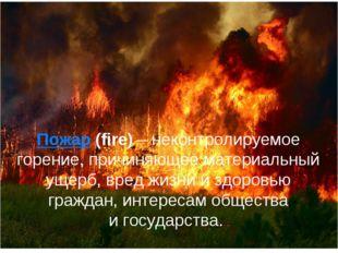 Пожар (fire) – неконтролируемое горение, причиняющее материальный ущерб, вред