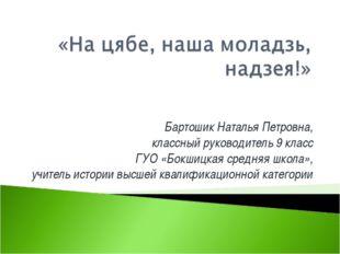Бартошик Наталья Петровна, классный руководитель 9 класс ГУО «Бокшицкая средн