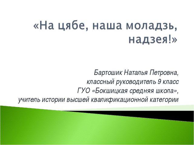 Бартошик Наталья Петровна, классный руководитель 9 класс ГУО «Бокшицкая средн...