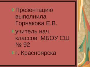 Презентацию выполнила Горнакова Е.В. учитель нач. классов МБОУ СШ № 92 г. Кра