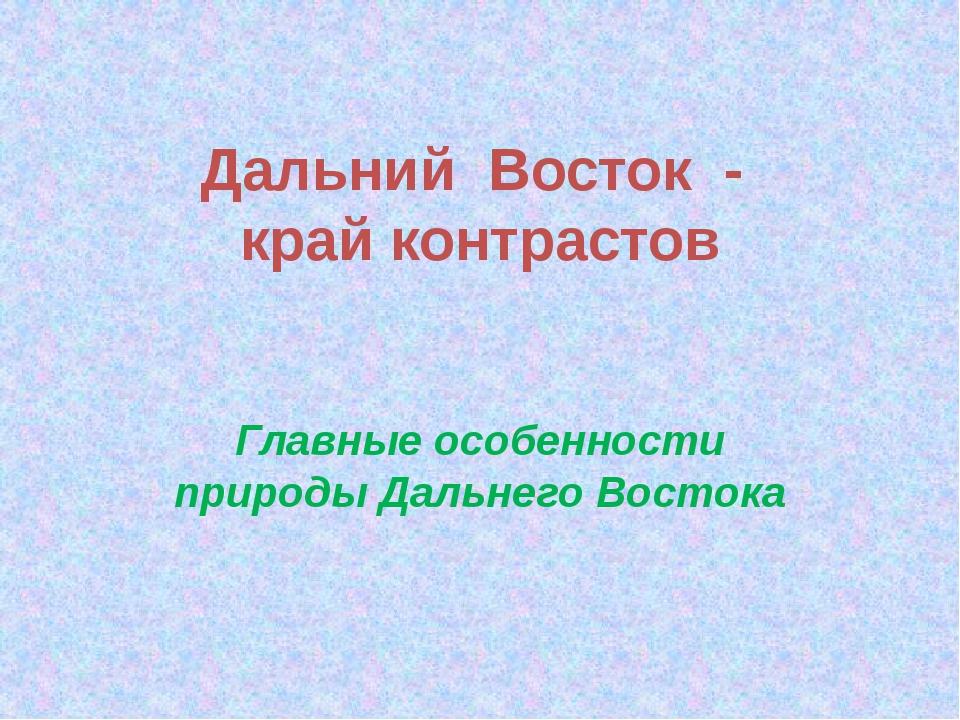 Дальний  Восток  -  край контрастов  Главные особенности природы Дальнего Во...