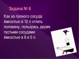 Задача № 6 Как из полного сосуда ёмкостью в 12 л отлить половину, пользуясь д
