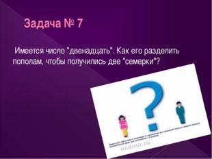 """Задача № 7 Имеется число """"двенадцать"""". Как его разделить пополам, чтобы получ"""