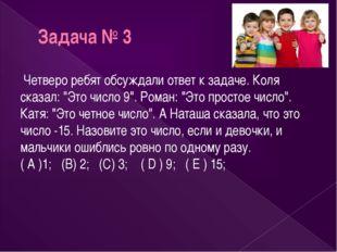 """Задача № 3 Четверо ребят обсуждали ответ к задаче. Коля сказал: """"Это число 9"""""""
