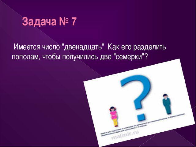 """Задача № 7 Имеется число """"двенадцать"""". Как его разделить пополам, чтобы получ..."""