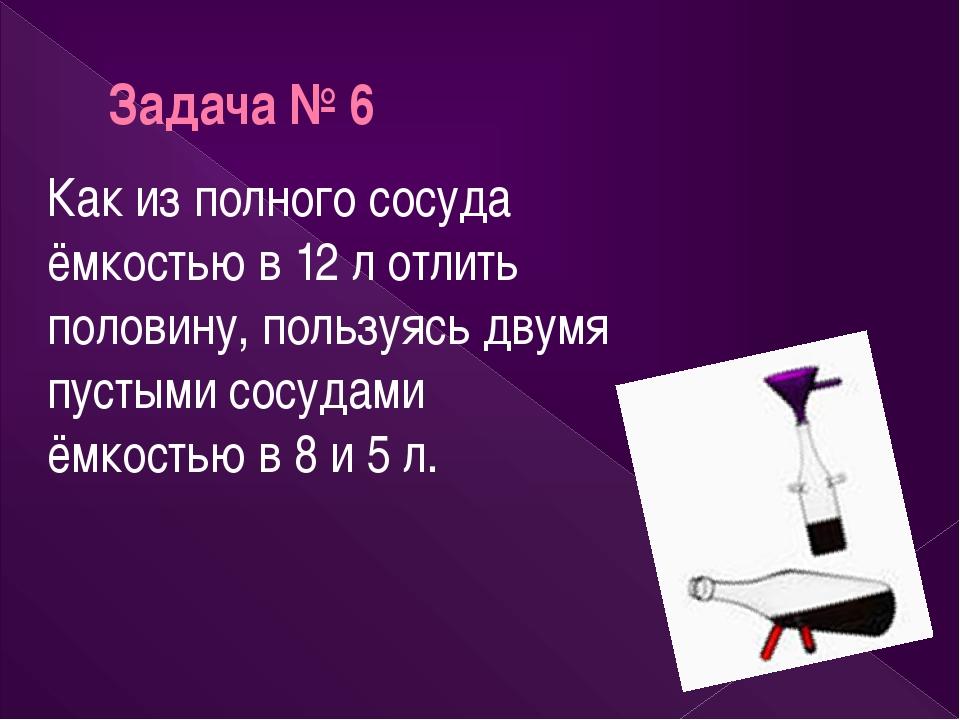 Задача № 6 Как из полного сосуда ёмкостью в 12 л отлить половину, пользуясь д...