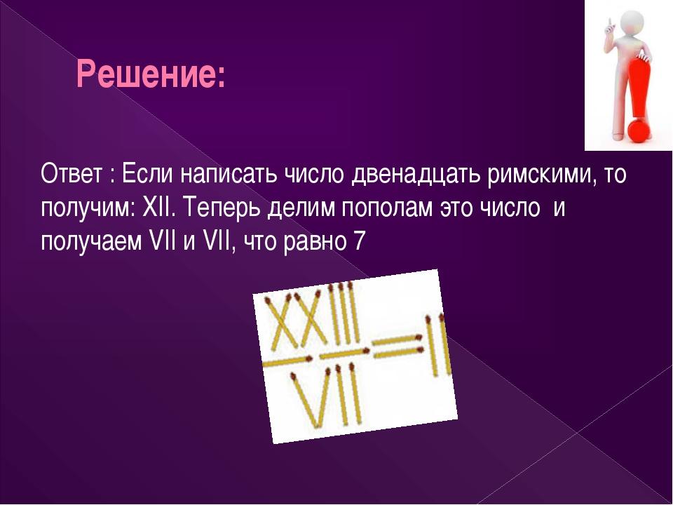 Решение: Ответ : Если написать число двенадцать римскими, то получим: XII. Те...