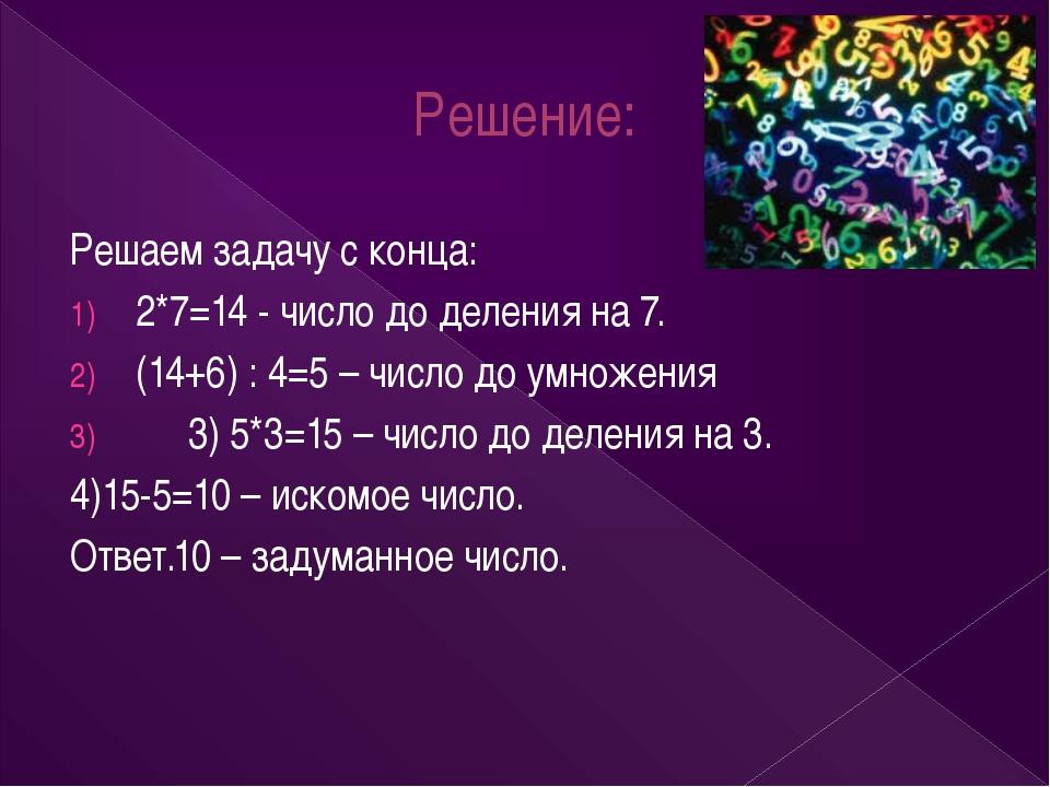 Решение: Решаем задачу с конца: 2*7=14 - число до деления на 7. (14+6) : 4=5...